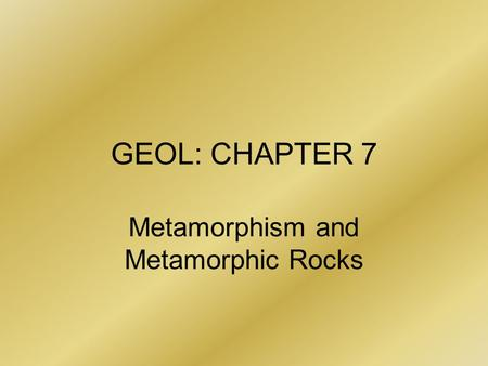 GEOL: CHAPTER 7 Metamorphism and Metamorphic Rocks.