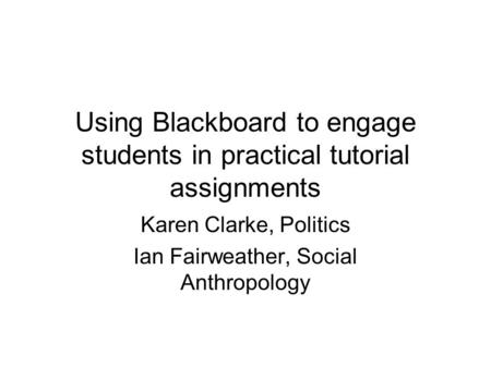 Using Blackboard to engage students in practical tutorial assignments Karen Clarke, Politics Ian Fairweather, Social Anthropology.