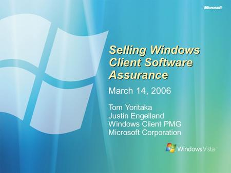 Selling Windows Client Software Assurance March 14, 2006 Tom Yoritaka Justin Engelland Windows Client PMG Microsoft Corporation.