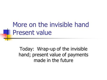 More on the invisible hand Present value Today: Wrap-up of the invisible hand; present value of payments made in the future.