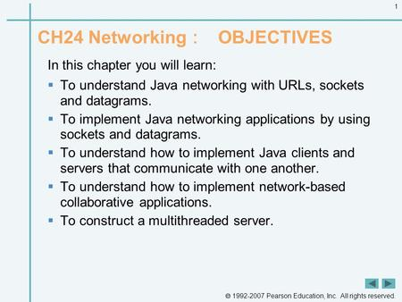  1992-2007 Pearson Education, Inc. All rights reserved. 1 CH24 Networking : OBJECTIVES In this chapter you will learn:  To understand Java networking.