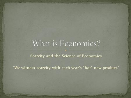 "Scarcity and the Science of Economics ""We witness scarcity with each year's ""hot"" new product."""