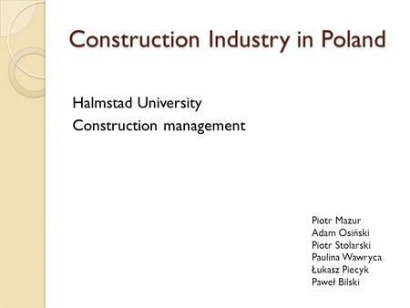 Construction Industry in Poland Halmstad University Construction management Piotr Mazur Adam Osiński Piotr Stolarski Paulina Wawryca Łukasz Piecyk Paweł.