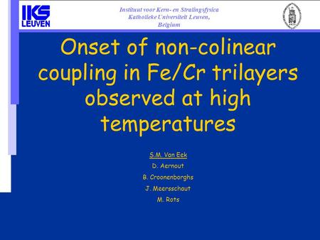 Onset of non-colinear coupling in Fe/Cr trilayers observed at high temperatures S.M. Van Eek D. Aernout B. Croonenborghs J. Meersschaut M. Rots Instituut.