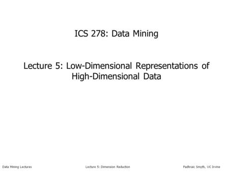 ICS 278: Data Mining Lecture 5: Low-Dimensional Representations of High-Dimensional Data Data Mining Lectures.