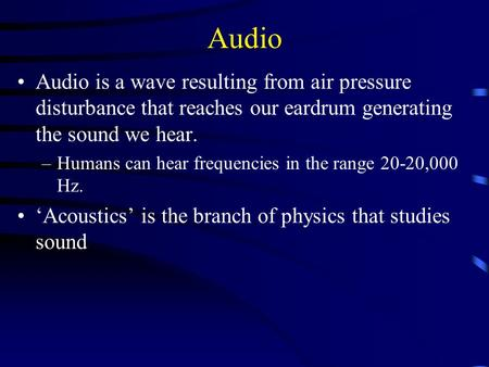 Audio Audio is a wave resulting from air pressure disturbance that reaches our eardrum generating the sound we hear. –Humans can hear frequencies in the.