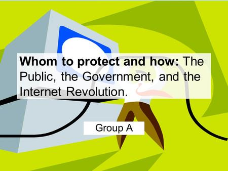 Whom to protect and how: The Public, the Government, and the Internet Revolution. Group A.