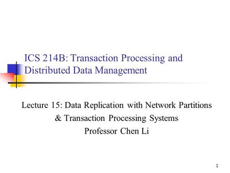 1 ICS 214B: Transaction Processing and Distributed Data Management Lecture 15: Data Replication with Network Partitions & Transaction Processing Systems.