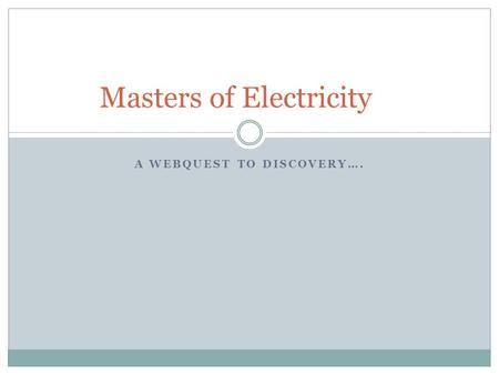A WEBQUEST TO DISCOVERY…. Masters of Electricity.