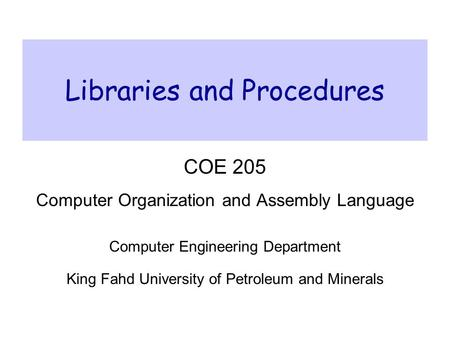 Libraries and Procedures COE 205 Computer Organization and Assembly Language Computer Engineering Department King Fahd University of Petroleum and Minerals.