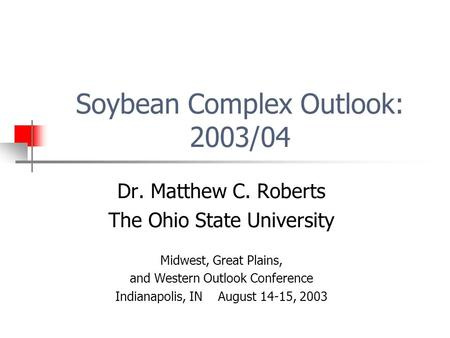 Soybean Complex Outlook: 2003/04 Dr. Matthew C. Roberts The Ohio State University Midwest, Great Plains, and Western Outlook Conference Indianapolis, IN.