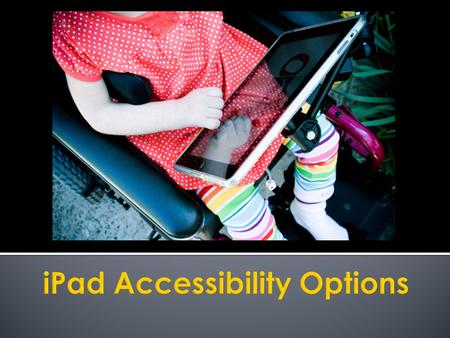  Did you know?  The iPad has built-in accessibility features that support: ▪ Vision Vision ▪ Hearing Hearing ▪ Physical & Motor Skills Physical & Motor.
