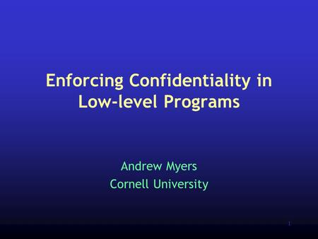 1 Enforcing Confidentiality in Low-level Programs Andrew Myers Cornell University.