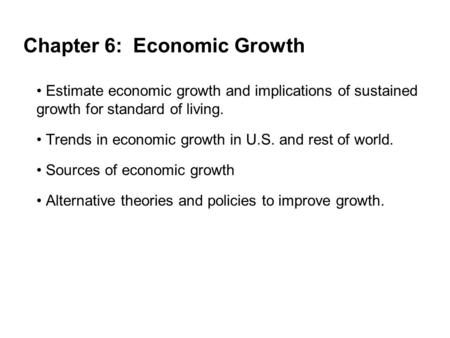 Chapter 6: Economic Growth Estimate economic growth and implications of sustained growth for standard of living. Trends in economic growth in U.S. and.