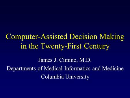 Computer-Assisted Decision Making in the Twenty-First Century James J. Cimino, M.D. Departments of Medical Informatics and Medicine Columbia University.
