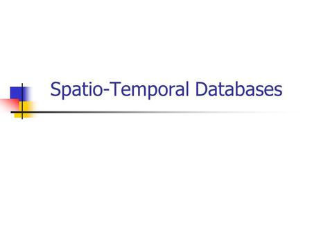 Spatio-Temporal Databases. Introduction Spatiotemporal Databases: manage spatial data whose geometry changes over time Geometry: position and/or extent.