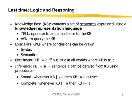 CS 561, Session 12-13 1 Last time: Logic and Reasoning Knowledge Base (KB): contains a set of sentences expressed using a knowledge representation language.