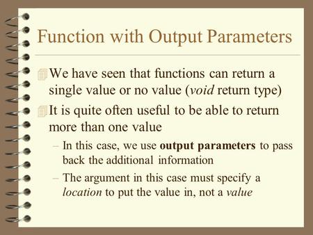Function with Output Parameters 4 We have seen that functions can return a single value or no value (void return type) 4 It is quite often useful to be.