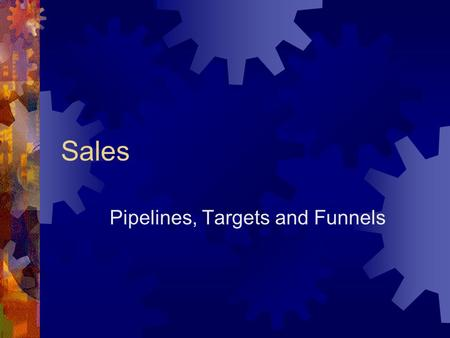 Sales Pipelines, Targets and Funnels. Some Truisms and Falsisms  Anybody can sell  No product sells itself  Salespeople are trying to trick you  Selling.
