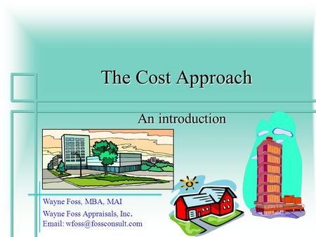 1 The Cost Approach An introduction Wayne Foss, MBA, MAI Wayne Foss Appraisals, Inc.