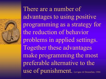 There are a number of advantages to using positive programming as a strategy for the reduction of behavior problems in applied settings. Together these.