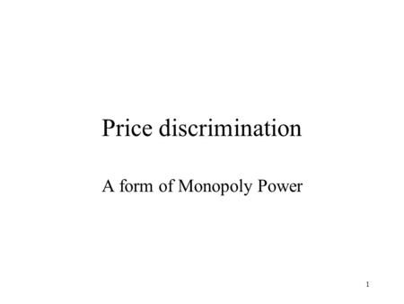 1 Price discrimination A form of Monopoly Power. 2 Our story of monopoly is incomplete. We have seen the case where the monopolist charges all customers.