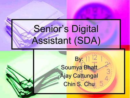 Senior's Digital Assistant (SDA) By: Soumya Bhatt Ajay Cattungal Chin S. Chu.