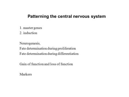 Patterning the central nervous system 1. master genes 2. induction Neurogenesis, Fate determination during proliferation Fate determination during differentiation.
