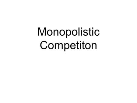 Monopolistic Competiton. Assumptions Many sellers and many buyers Slightly different products Easy entry and exit (low barriers)