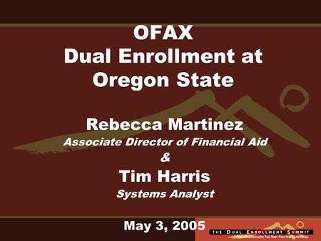 OFAX Dual Enrollment at Oregon State Rebecca Martinez Associate Director of Financial Aid & Tim Harris Systems Analyst May 3, 2005.