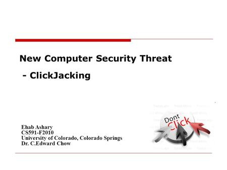 New Computer Security Threat - ClickJacking Ehab Ashary CS591-F2010 University of Colorado, Colorado Springs Dr. C.Edward Chow.