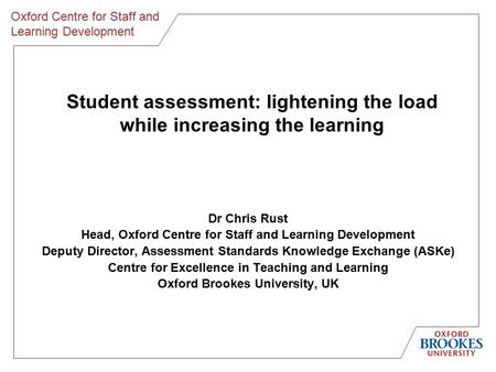 Oxford Centre for Staff and Learning Development Student assessment: lightening the load while increasing the learning Dr Chris Rust Head, Oxford Centre.