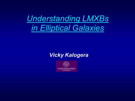Understanding LMXBs in Elliptical Galaxies Vicky Kalogera.