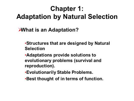 Chapter 1: Adaptation by Natural Selection  What is an Adaptation? Structures that are designed by Natural Selection Adaptations provide solutions to.