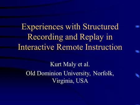 Experiences with Structured Recording and Replay in Interactive Remote Instruction Kurt Maly et al. Old Dominion University, Norfolk, Virginia, USA.