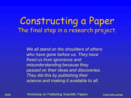 2008Anton McLachlan Workshop on Publishing Scientific Papers Constructing a Paper The final step in a research project. We all stand on the shoulders of.