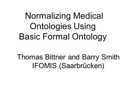Thomas Bittner and Barry Smith IFOMIS (Saarbrücken) Normalizing Medical Ontologies Using Basic Formal Ontology.