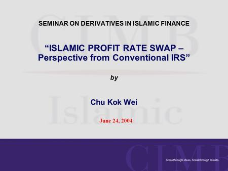 "SEMINAR ON DERIVATIVES IN ISLAMIC FINANCE ""ISLAMIC PROFIT RATE SWAP – Perspective from Conventional IRS"" by Chu Kok Wei June 24, 2004."