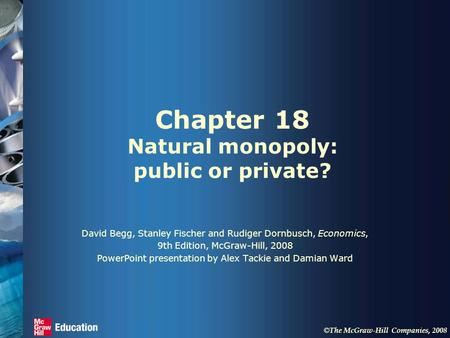 © The McGraw-Hill Companies, 2008 Chapter 18 Natural monopoly: public or private? David Begg, Stanley Fischer and Rudiger Dornbusch, Economics, 9th Edition,