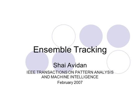 Ensemble Tracking Shai Avidan IEEE TRANSACTIONS ON PATTERN ANALYSIS AND MACHINE INTELLIGENCE February 2007.