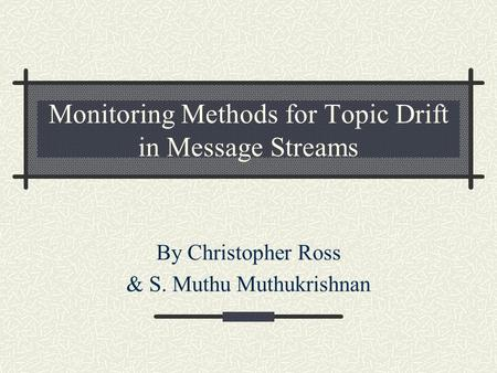 Monitoring Methods for Topic Drift in Message Streams By Christopher Ross & S. Muthu Muthukrishnan.
