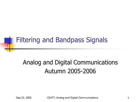 Sep 23, 2005CS477: Analog and Digital Communications1 Filtering and Bandpass Signals Analog and Digital Communications Autumn 2005-2006.