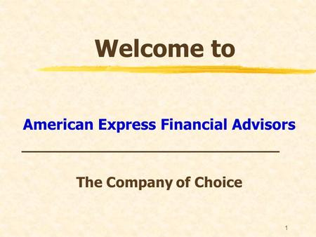 1 Welcome to American Express Financial Advisors _____________________________ The Company of Choice.
