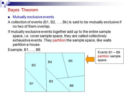 Bayes Theorem Mutually exclusive events A collection of events (B1, B2, …, Bk) is said to be mutually exclusive if no two of them overlap. If mutually.