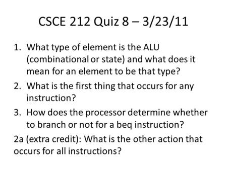CSCE 212 Quiz 8 – 3/23/11 1.What type of element is the ALU (combinational or state) and what does it mean for an element to be that type? 2.What is the.