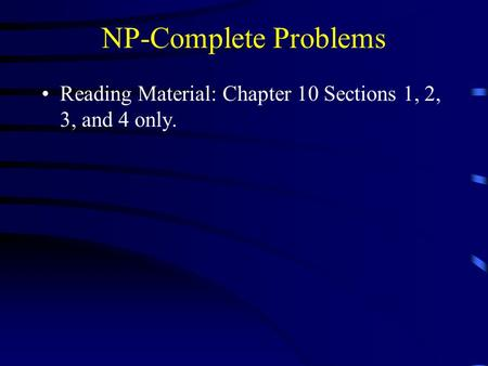 NP-Complete Problems Reading Material: Chapter 10 Sections 1, 2, 3, and 4 only.