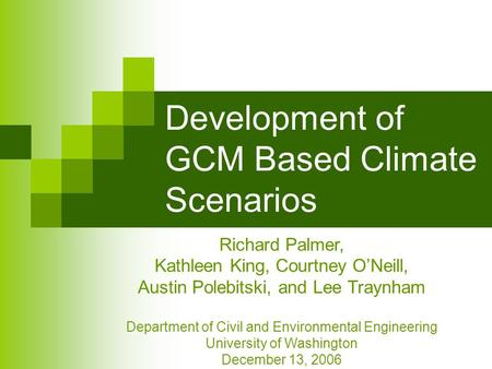 Development of GCM Based Climate Scenarios Richard Palmer, Kathleen King, Courtney O'Neill, Austin Polebitski, and Lee Traynham Department of Civil and.