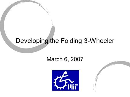 Developing the Folding 3-Wheeler March 6, 2007. Background/Justification Allow user to gain access to public transportation. Facilitate the process of.