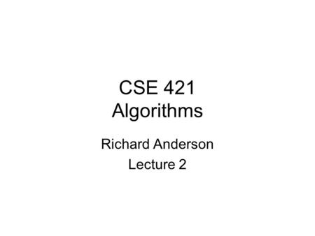 CSE 421 Algorithms Richard Anderson Lecture 2. Announcements Office Hours –Richard Anderson, CSE 582 Monday, 10:00 – 11:00 Friday, 11:00 – 12:00 –Yiannis.