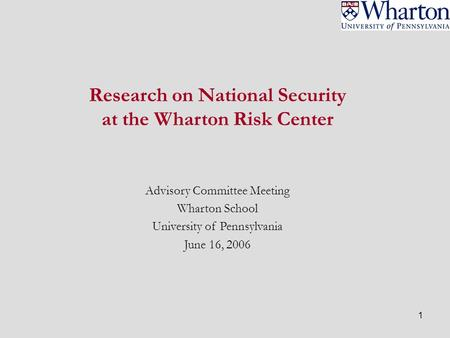 1 Research on National Security at the Wharton Risk Center Advisory Committee Meeting Wharton School University of Pennsylvania June 16, 2006.
